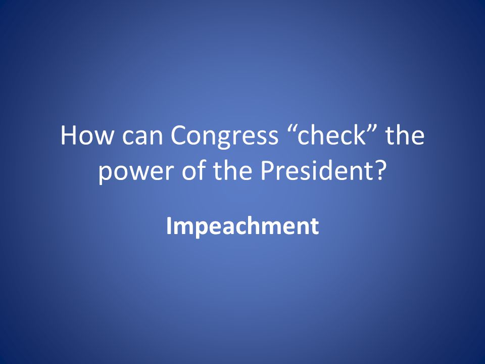 How can Congress check the power of the President Impeachment