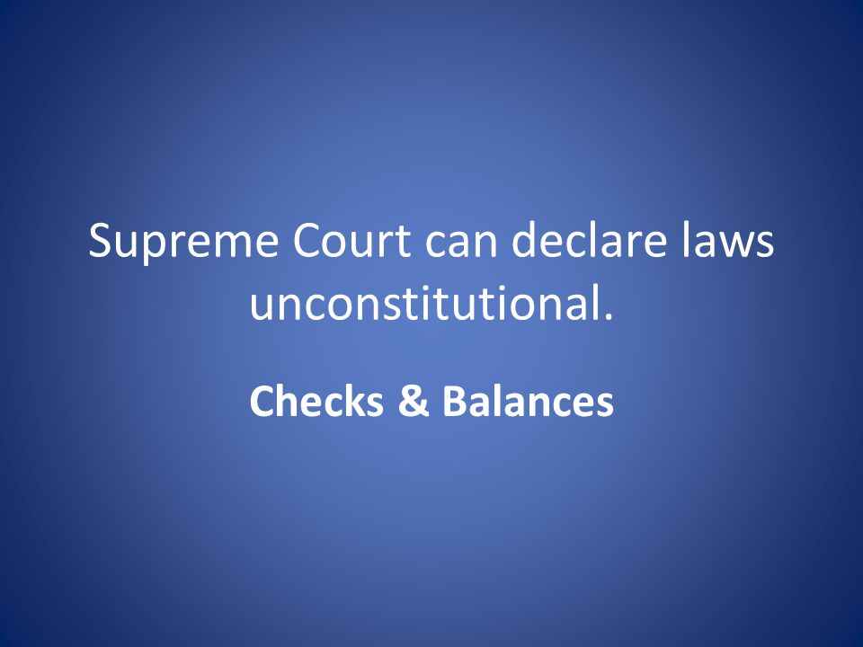 Supreme Court can declare laws unconstitutional. Checks & Balances