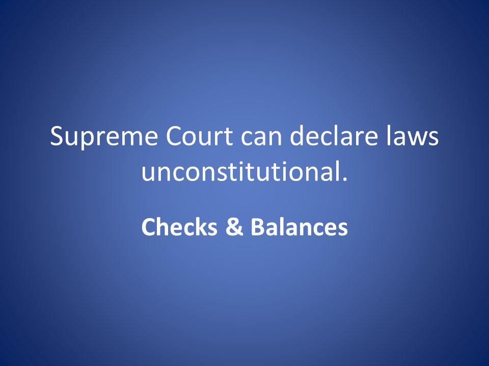 Supreme Court can declare laws unconstitutional. Checks & Balances