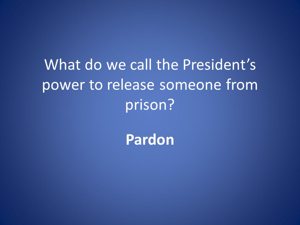 What do we call the President's power to release someone from prison Pardon