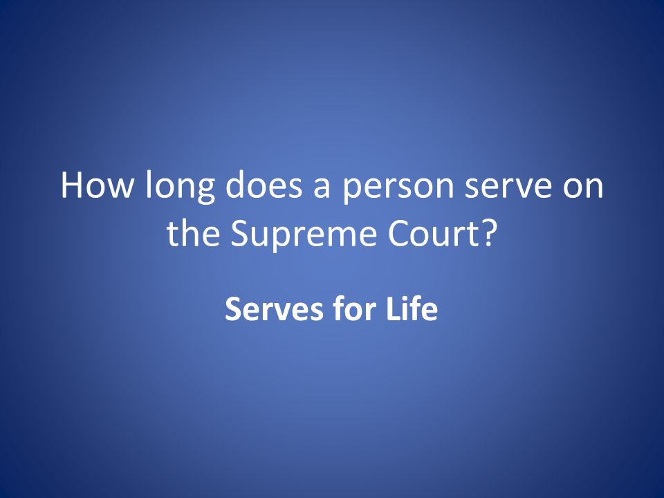 How long does a person serve on the Supreme Court Serves for Life