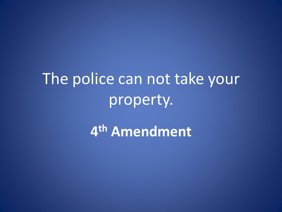 The police can not take your property. 4 th Amendment