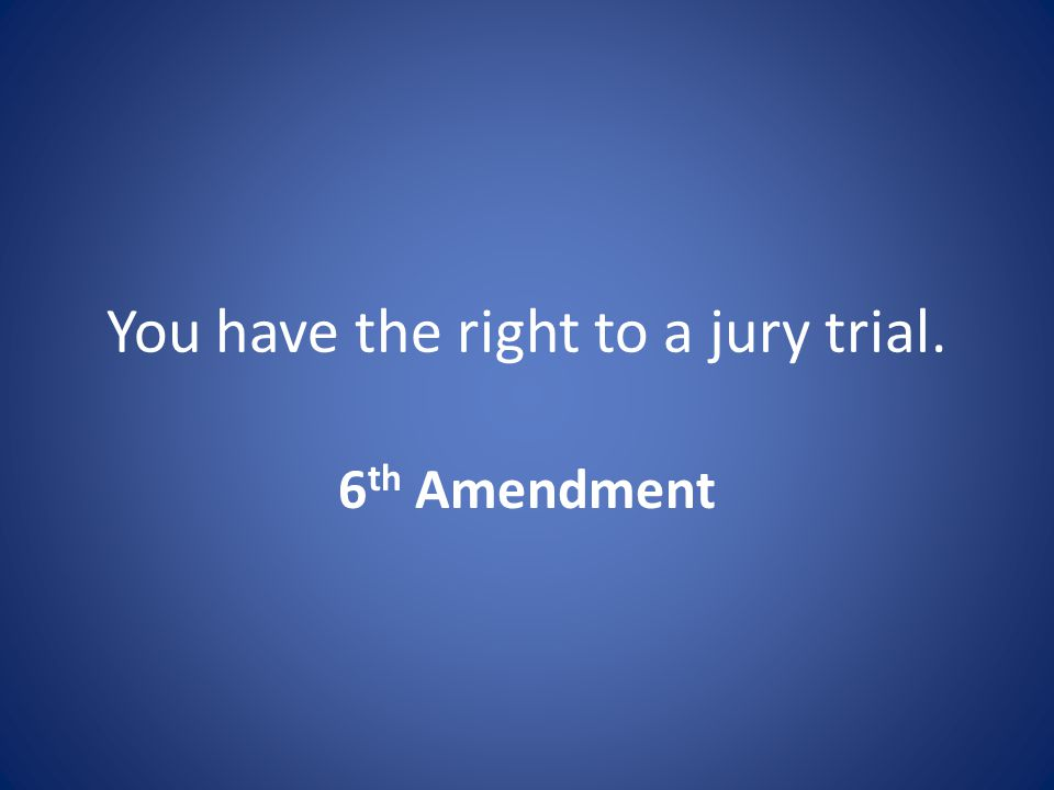 You have the right to a jury trial. 6 th Amendment