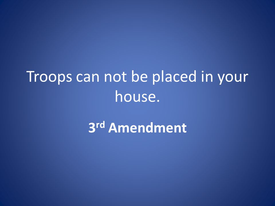 Troops can not be placed in your house. 3 rd Amendment
