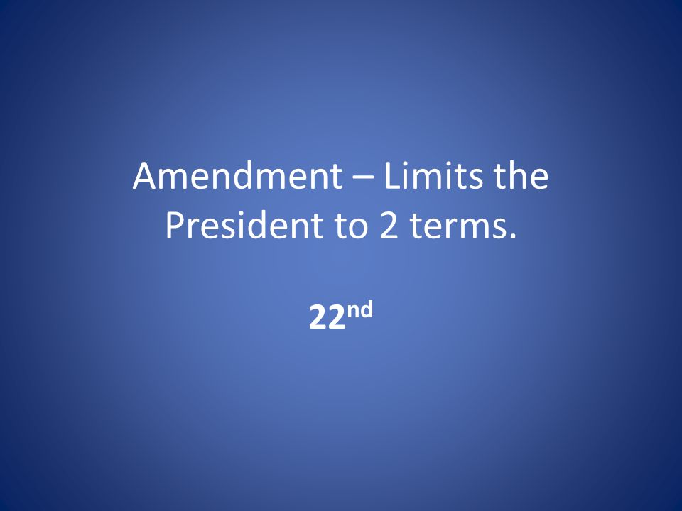 Amendment – Limits the President to 2 terms. 22 nd