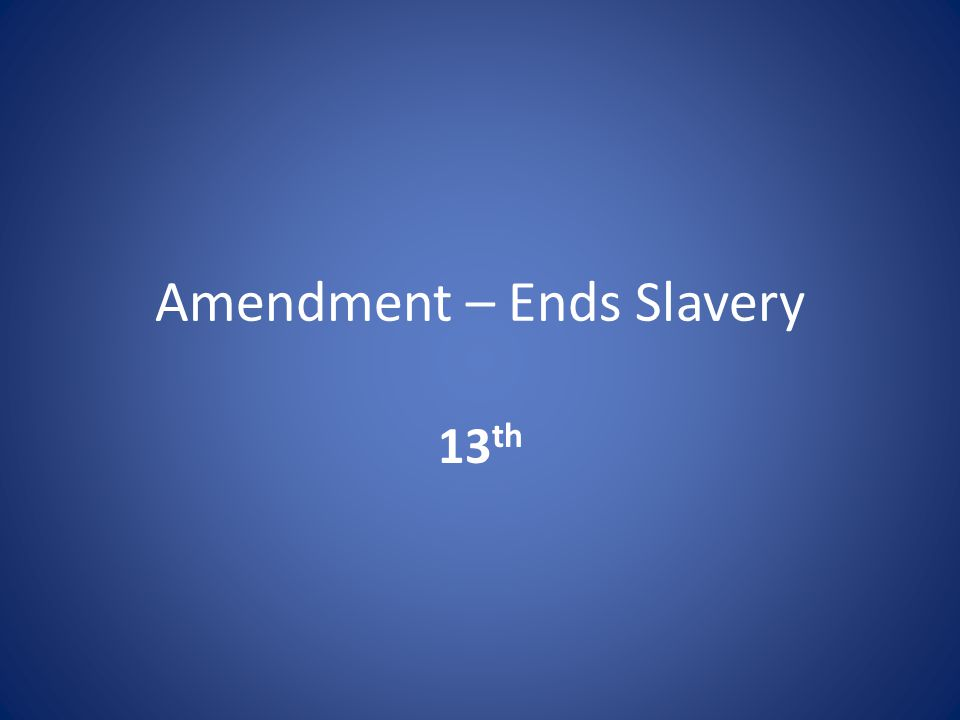 Amendment – Ends Slavery 13 th