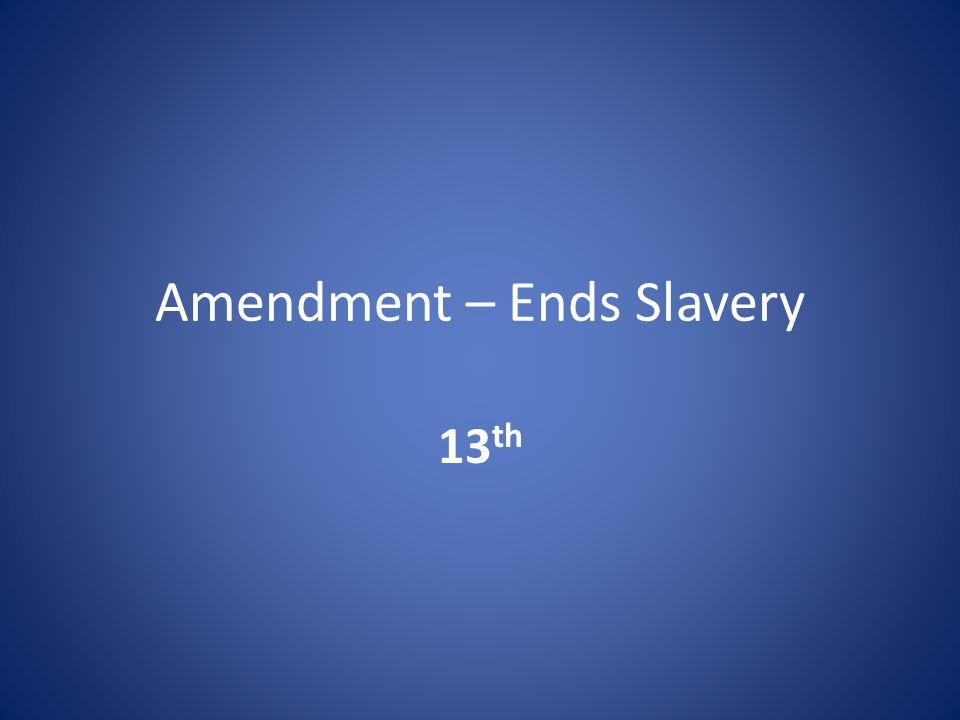 Amendment – Ends Slavery 13 th
