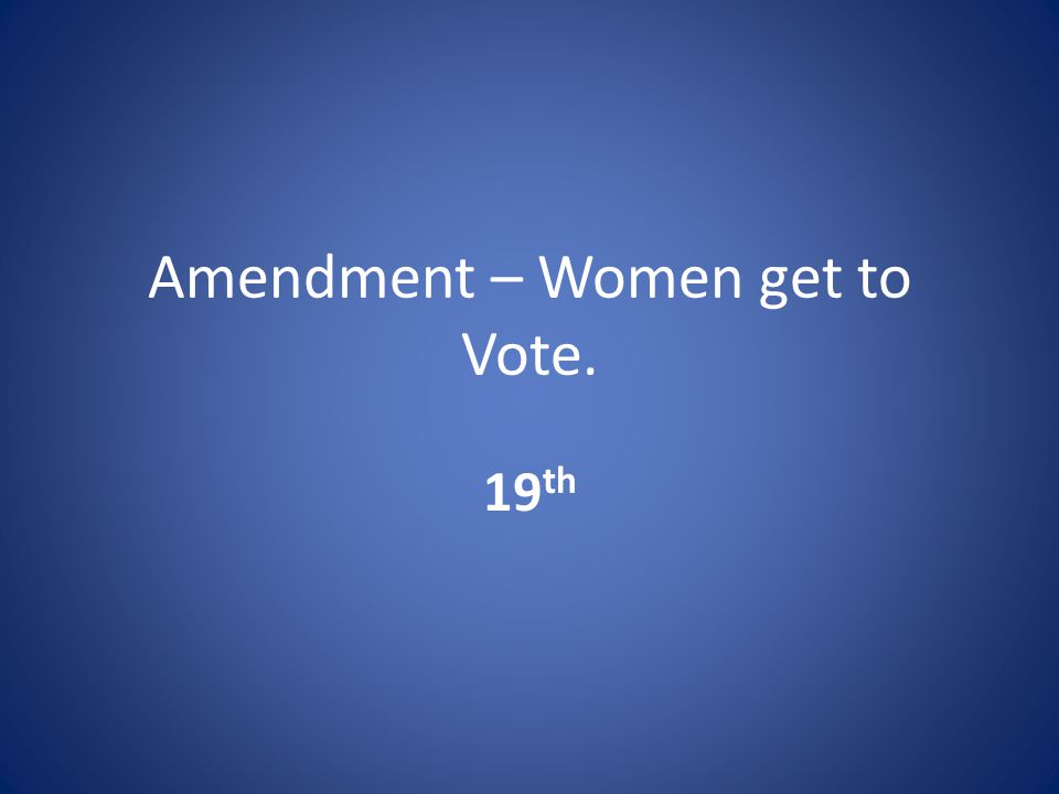 Amendment – Women get to Vote. 19 th