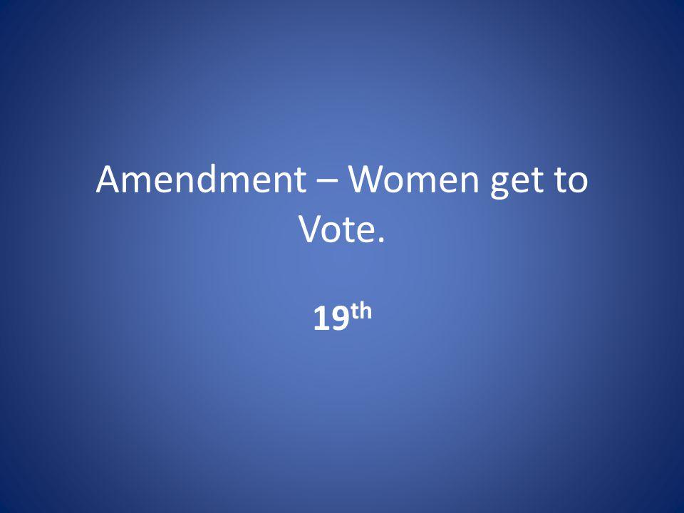 Amendment – Women get to Vote. 19 th