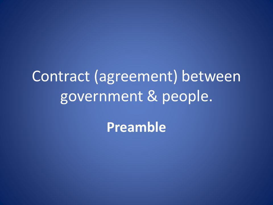 Contract (agreement) between government & people. Preamble