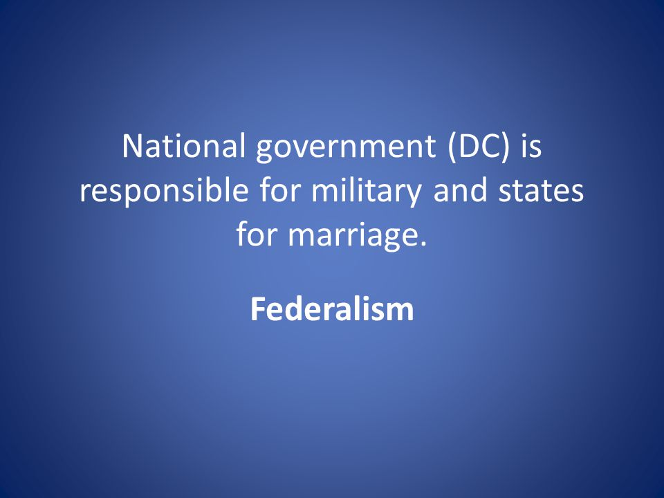National government (DC) is responsible for military and states for marriage. Federalism