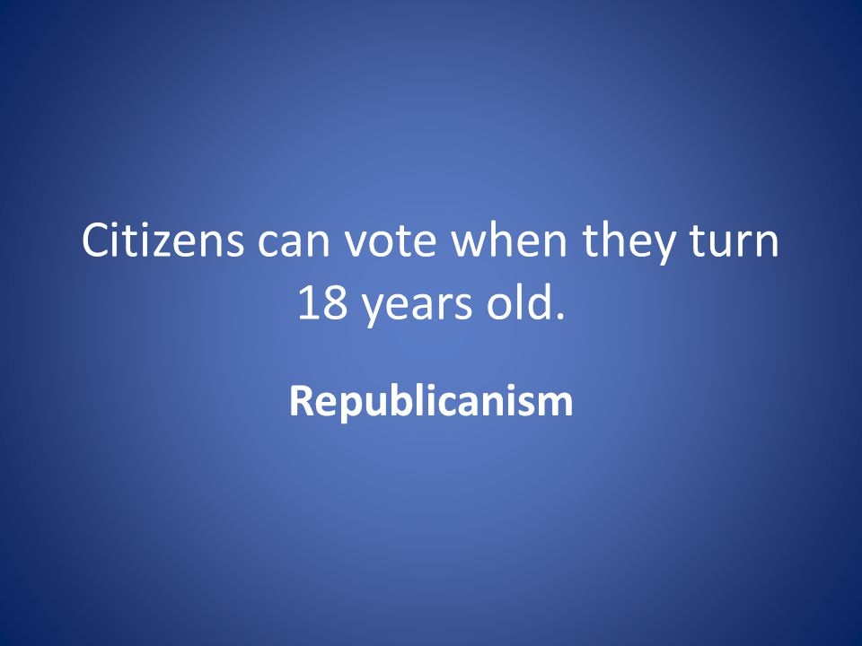 Citizens can vote when they turn 18 years old. Republicanism