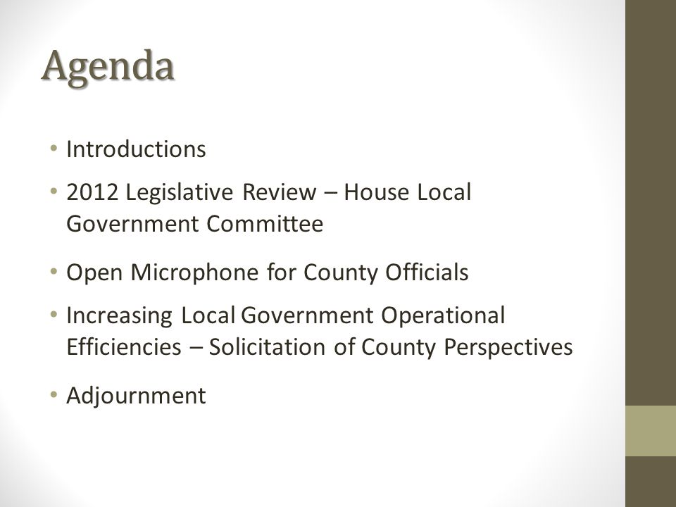 Agenda Introductions 2012 Legislative Review – House Local Government Committee Open Microphone for County Officials Increasing Local Government Operational Efficiencies – Solicitation of County Perspectives Adjournment