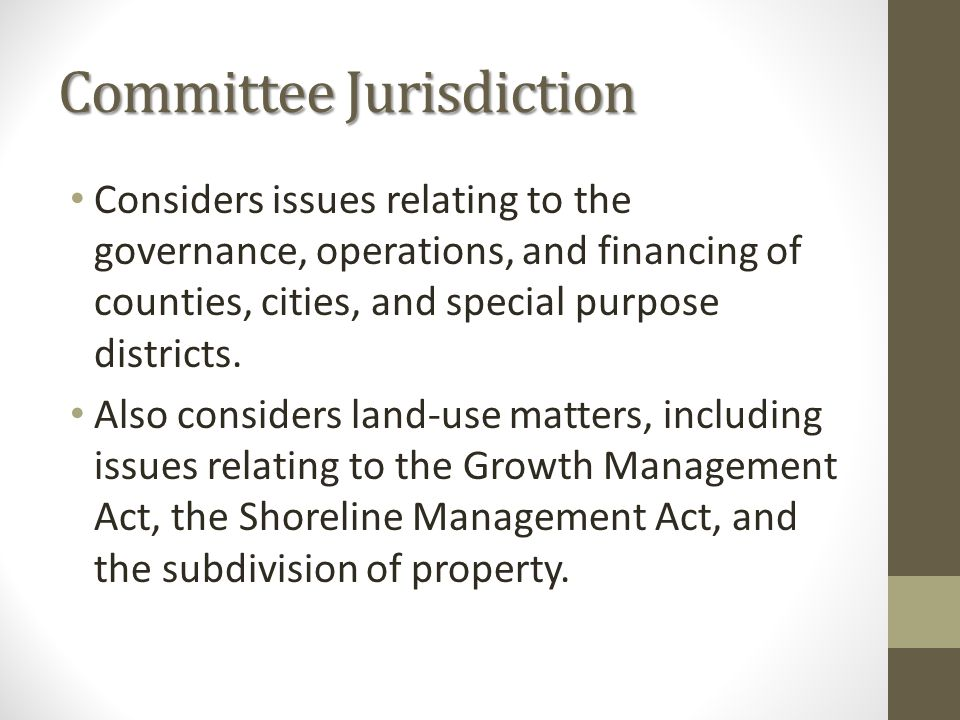 Committee Jurisdiction Considers issues relating to the governance, operations, and financing of counties, cities, and special purpose districts. Also