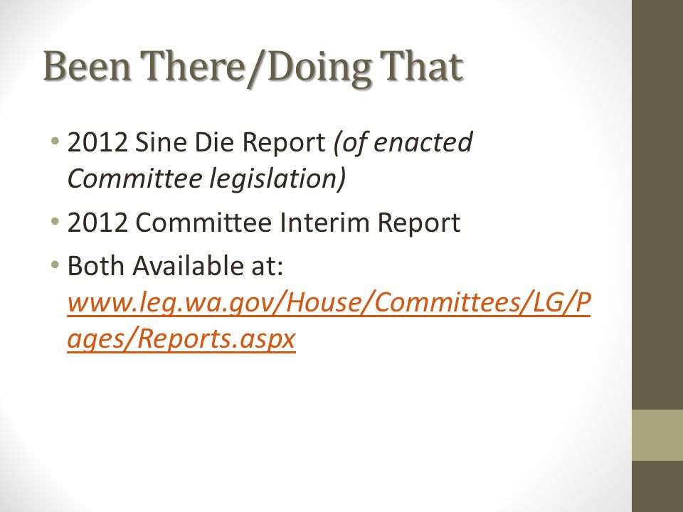 Been There/Doing That 2012 Sine Die Report (of enacted Committee legislation) 2012 Committee Interim Report Both Available at: www.leg.wa.gov/House/Co