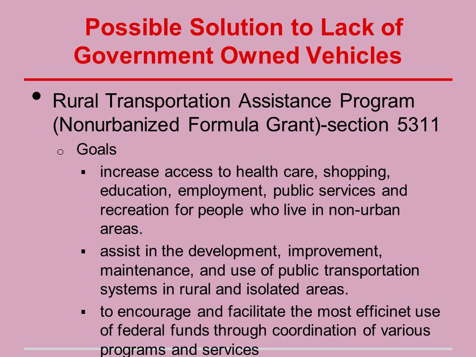 Possible Solution to Lack of Government Owned Vehicles Rural Transportation Assistance Program (Nonurbanized Formula Grant)-section 5311 o Goals  increase access to health care, shopping, education, employment, public services and recreation for people who live in non-urban areas.