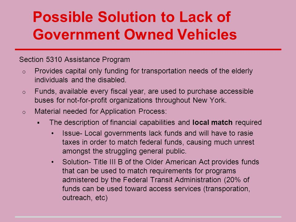 Possible Solution to Lack of Government Owned Vehicles Material needed for Application Process:  The description of project services and explanation of need,  The performance measures provided,  The justification for federally funded equipment that will serve elderly individuals and individuals with disabilities and description of management capabilities,  Meeting the federal requirement of project involvement in a locally developed, coordinated public transit-human services transportation plan, either through the local Metropolitan Planning Organization (MPO) or through a County level process (for areas without an MPO).