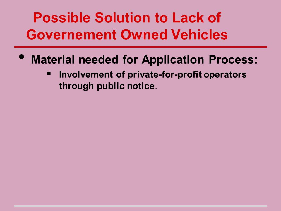 Possible Solution to Lack of Governement Owned Vehicles Material needed for Application Process:  Involvement of private-for-profit operators through public notice.