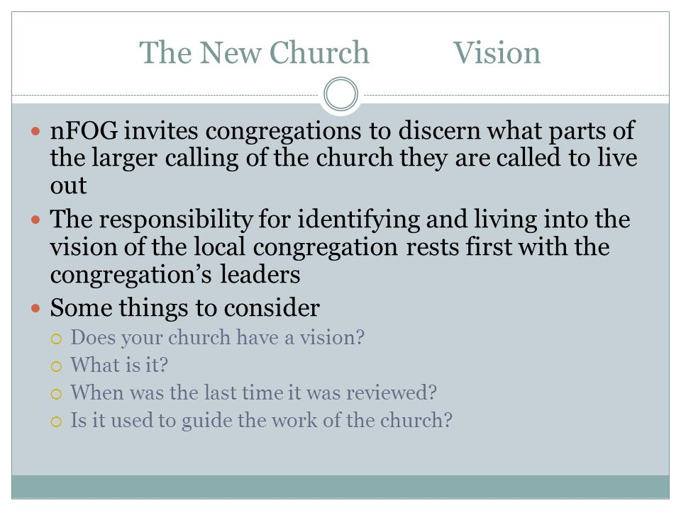 The New Church Vision nFOG invites congregations to discern what parts of the larger calling of the church they are called to live out The responsibility for identifying and living into the vision of the local congregation rests first with the congregation's leaders Some things to consider  Does your church have a vision.