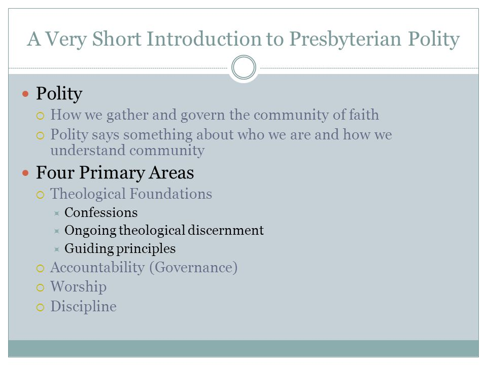 A Very Short Introduction to Presbyterian Polity Polity  How we gather and govern the community of faith  Polity says something about who we are and how we understand community Four Primary Areas  Theological Foundations  Confessions  Ongoing theological discernment  Guiding principles  Accountability (Governance)  Worship  Discipline