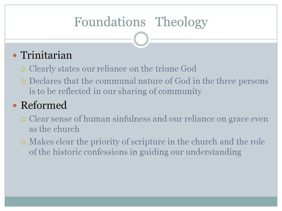Foundations Theology Trinitarian  Clearly states our reliance on the triune God  Declares that the communal nature of God in the three persons is to be reflected in our sharing of community Reformed  Clear sense of human sinfulness and our reliance on grace even as the church  Makes clear the priority of scripture in the church and the role of the historic confessions in guiding our understanding