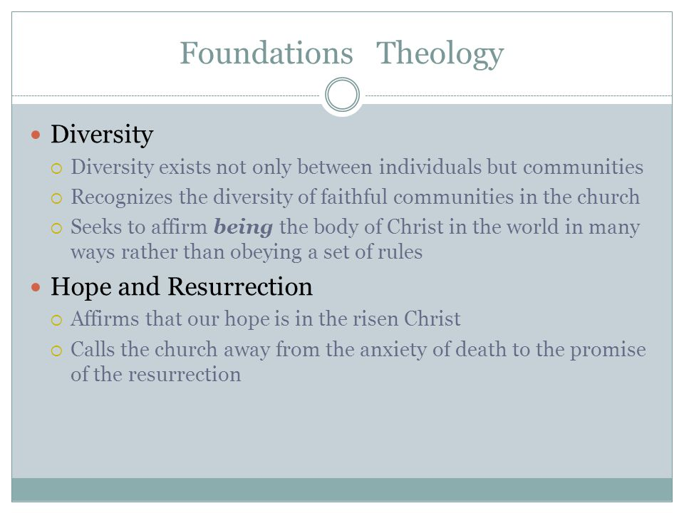 Foundations Theology Diversity  Diversity exists not only between individuals but communities  Recognizes the diversity of faithful communities in the church  Seeks to affirm being the body of Christ in the world in many ways rather than obeying a set of rules Hope and Resurrection  Affirms that our hope is in the risen Christ  Calls the church away from the anxiety of death to the promise of the resurrection
