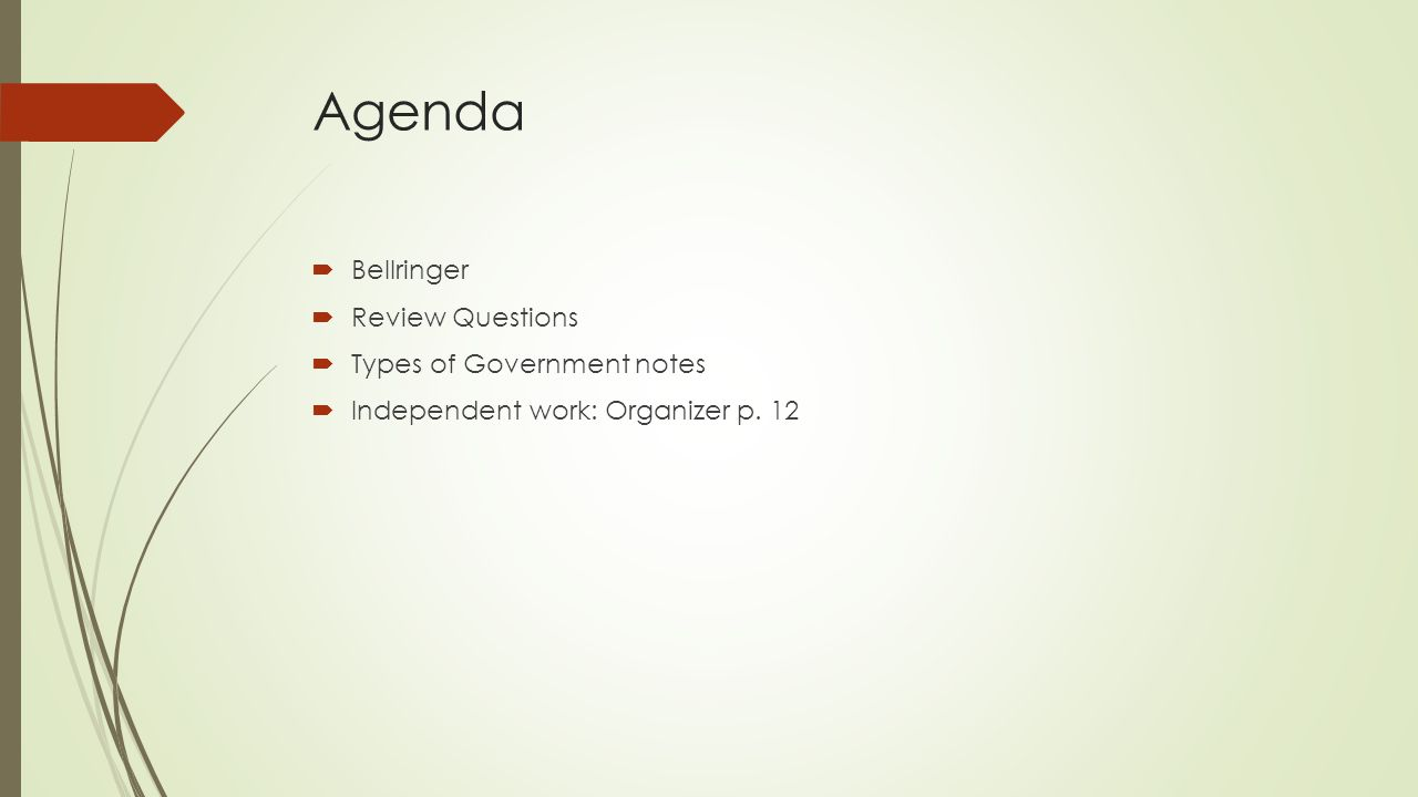 Agenda  Bellringer  Review Questions  Types of Government notes  Independent work: Organizer p.
