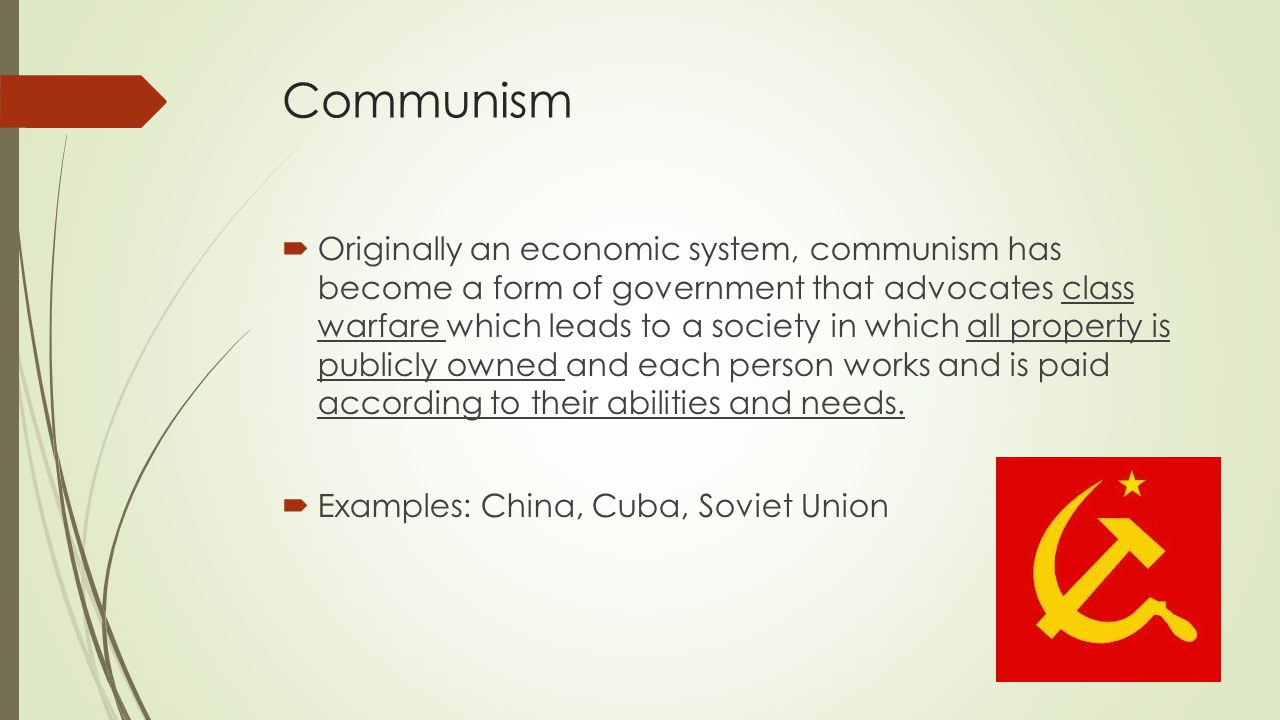 Communism  Originally an economic system, communism has become a form of government that advocates class warfare which leads to a society in which all property is publicly owned and each person works and is paid according to their abilities and needs.