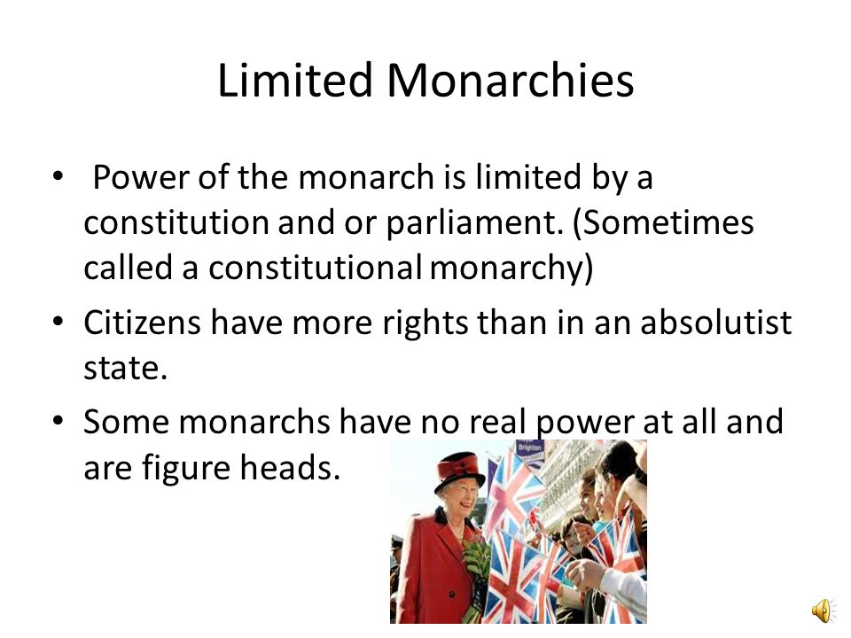 Absolute Monarchies -Referred to as Absolutists The rulers have total authority of the government Citizens have very few rights and cannot question it