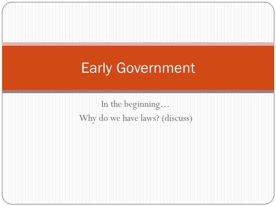 In the beginning… Why do we have laws? (discuss) Early Government