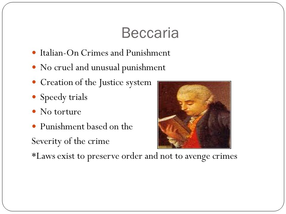Beccaria Italian-On Crimes and Punishment No cruel and unusual punishment Creation of the Justice system Speedy trials No torture Punishment based on the Severity of the crime *Laws exist to preserve order and not to avenge crimes