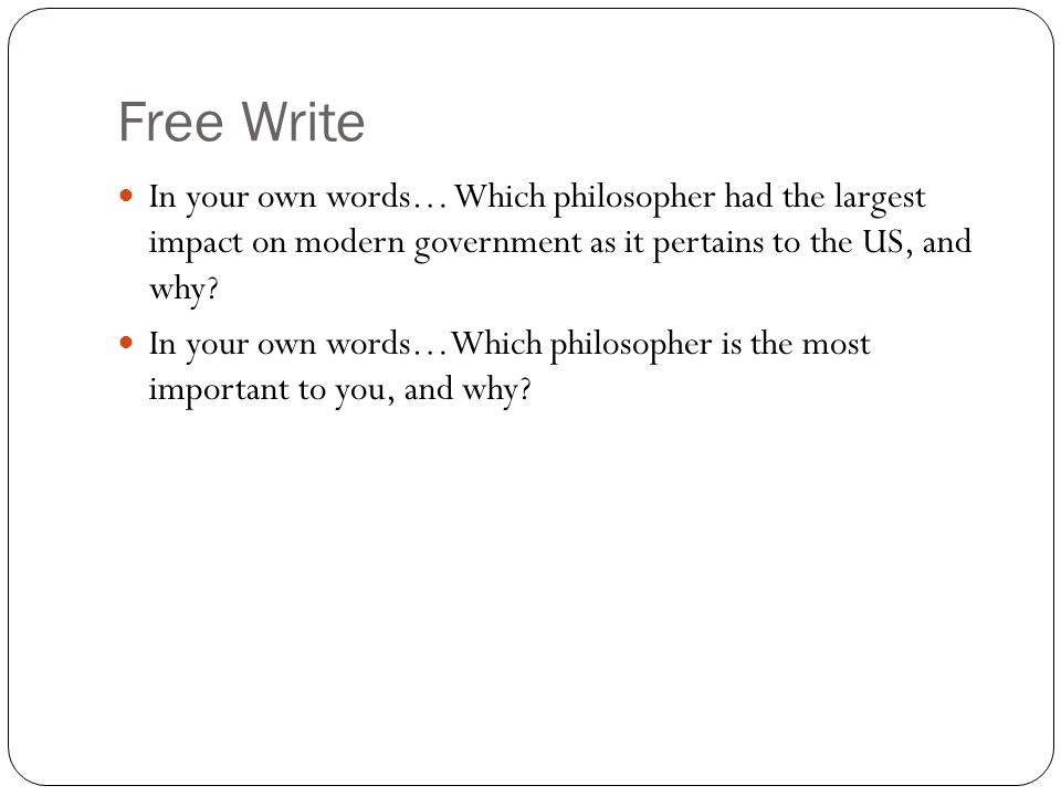 Free Write In your own words… Which philosopher had the largest impact on modern government as it pertains to the US, and why.