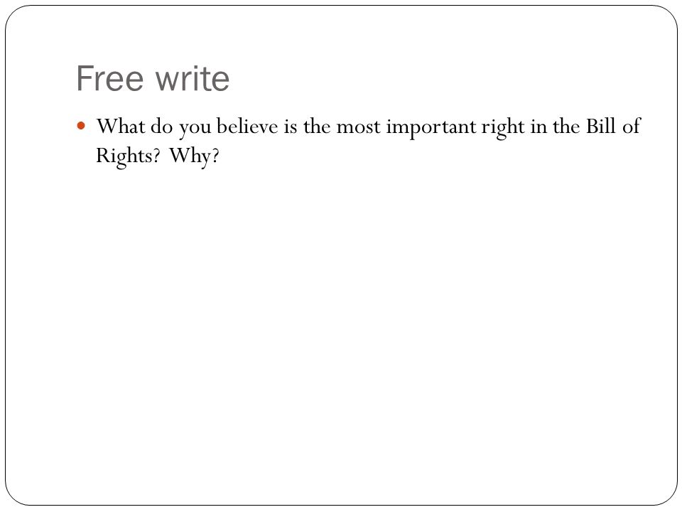 Free write What do you believe is the most important right in the Bill of Rights? Why?