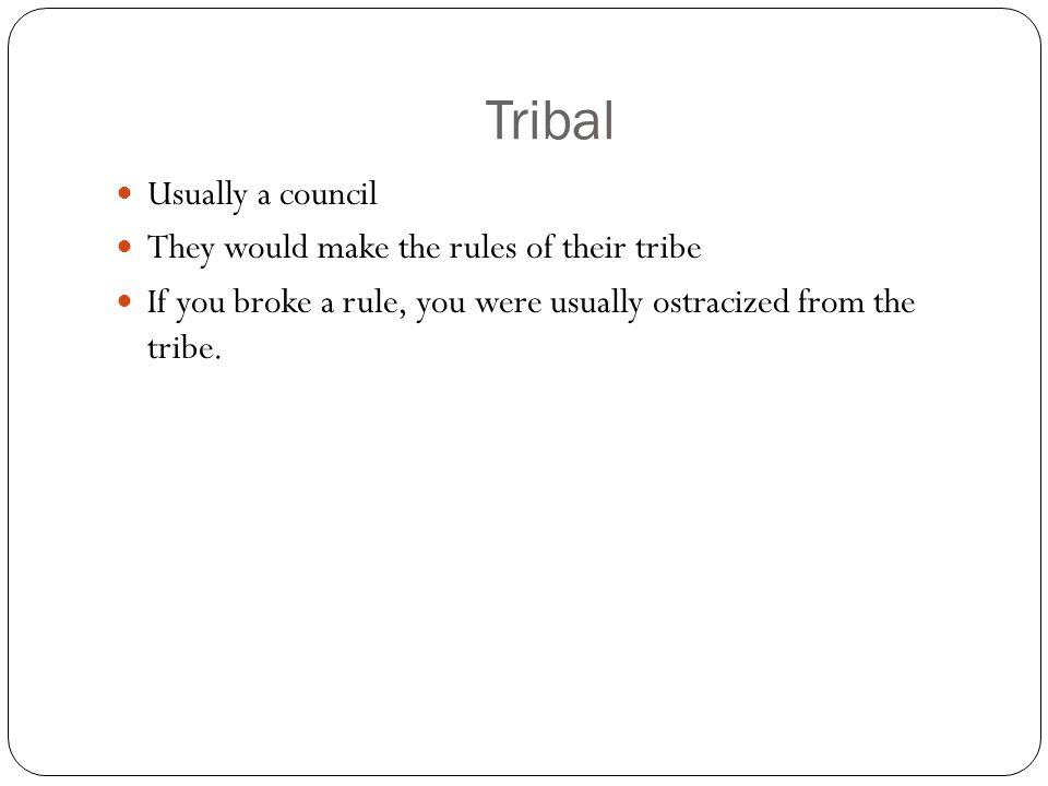 Tribal Usually a council They would make the rules of their tribe If you broke a rule, you were usually ostracized from the tribe.