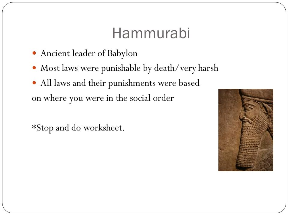 Hammurabi Ancient leader of Babylon Most laws were punishable by death/very harsh All laws and their punishments were based on where you were in the social order *Stop and do worksheet.