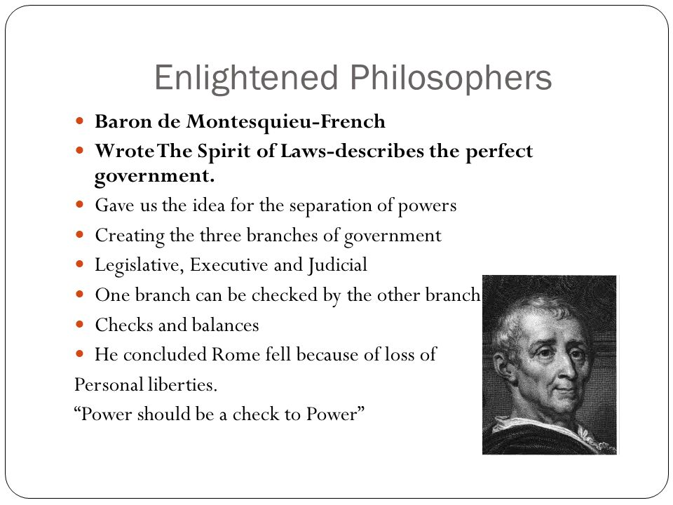Enlightened Philosophers Baron de Montesquieu-French Wrote The Spirit of Laws-describes the perfect government.