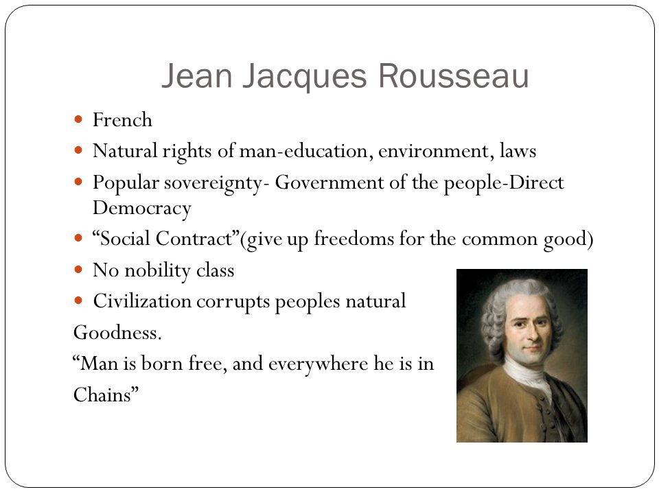Jean Jacques Rousseau French Natural rights of man-education, environment, laws Popular sovereignty- Government of the people-Direct Democracy Social Contract (give up freedoms for the common good) No nobility class Civilization corrupts peoples natural Goodness.