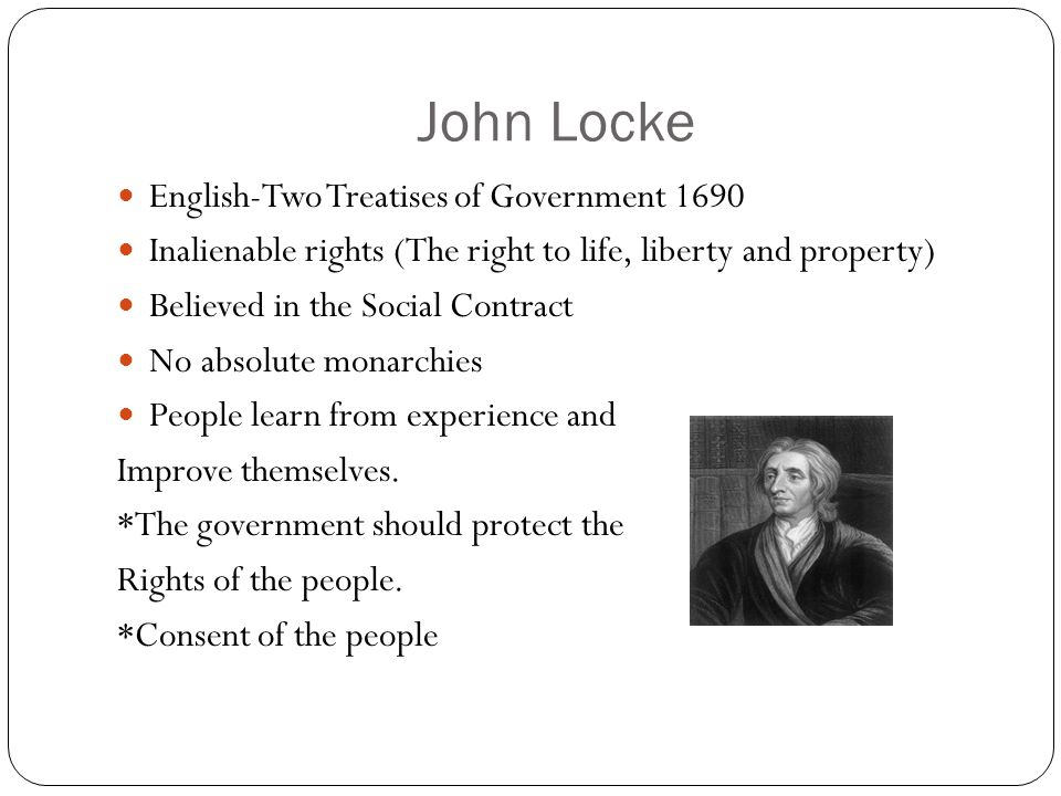 John Locke English-Two Treatises of Government 1690 Inalienable rights (The right to life, liberty and property) Believed in the Social Contract No absolute monarchies People learn from experience and Improve themselves.