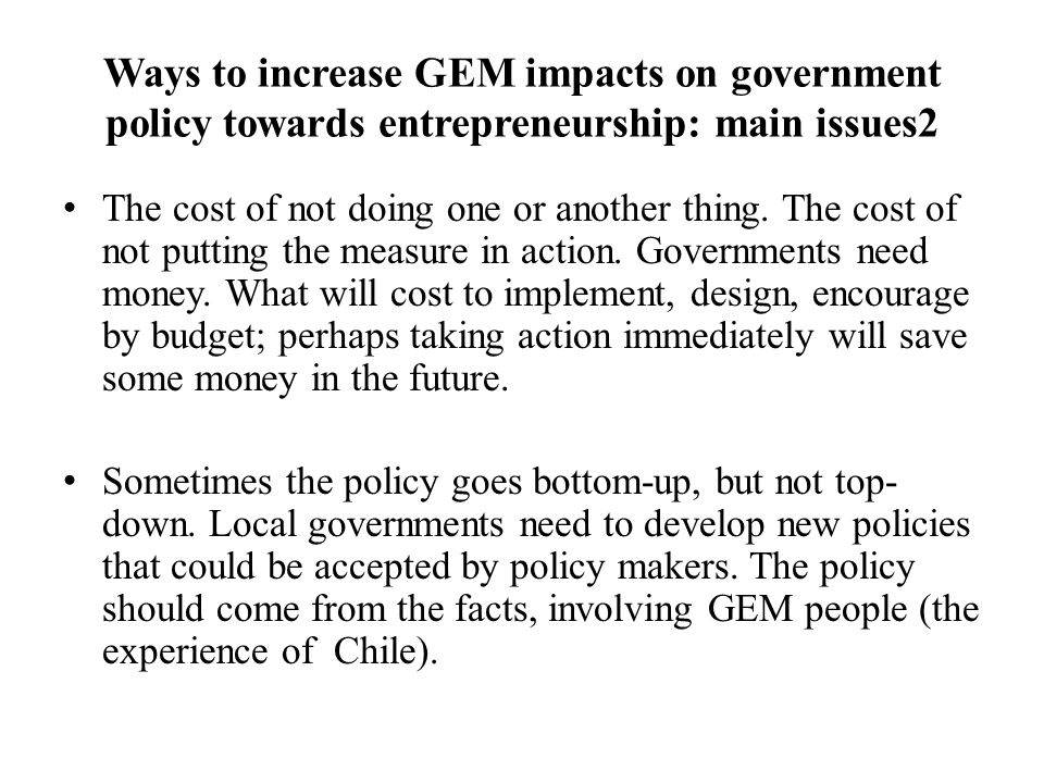 Ways to increase GEM impacts on government policy towards entrepreneurship: main issues2 The cost of not doing one or another thing.