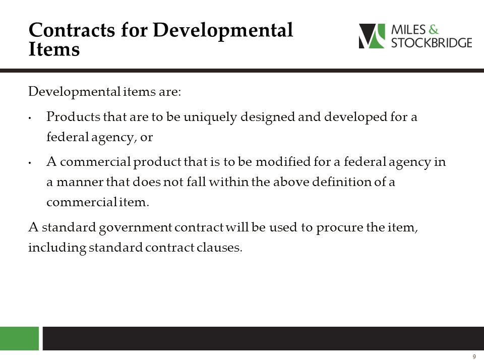 Other Agreements Certain federal agencies, most notably the Department of Defense, have statutory authority to award non-standard contracts that diverge from many of the standard federal contract clauses These agreements usually involve significant technology products that the agency believes will not be available to it because: A vendor is not a regular government contractor The vendor will not make the product available to the government on standard contract terms, especially affecting intellectual property.