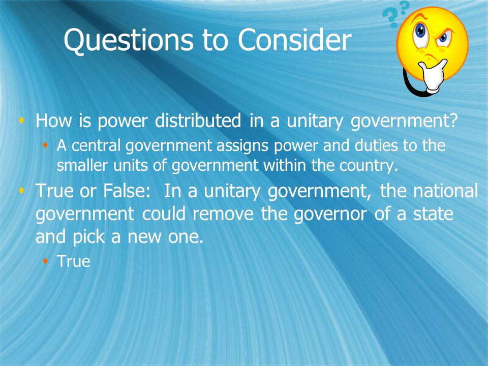 Questions to Consider  How is power distributed in a unitary government?  A central government assigns power and duties to the smaller units of gove