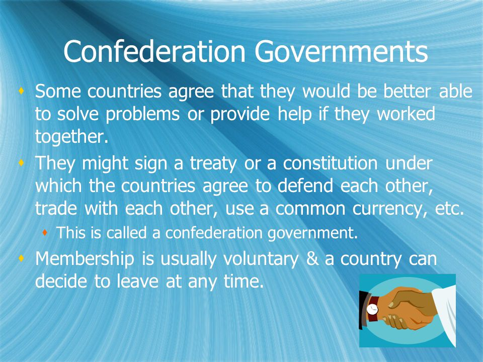 Confederation Governments  Some countries agree that they would be better able to solve problems or provide help if they worked together.  They migh