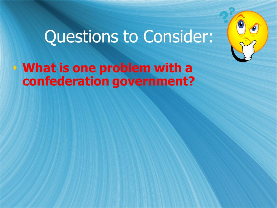 Questions to Consider:  What is one problem with a confederation government?