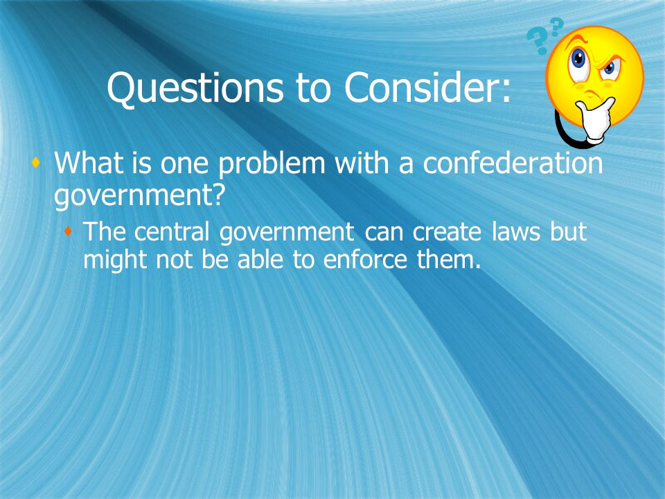 Questions to Consider:  What is one problem with a confederation government?  The central government can create laws but might not be able to enforc