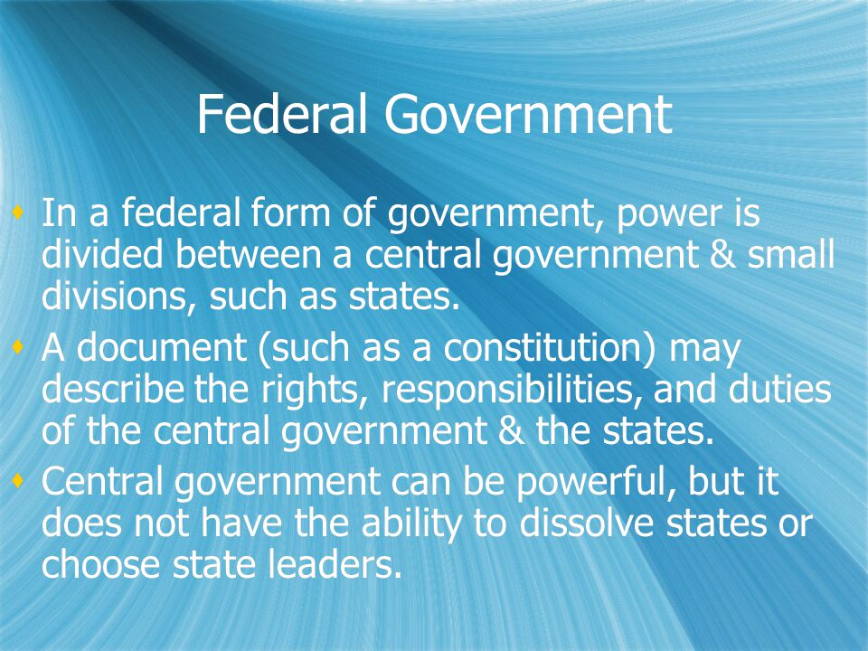 Federal Government  In a federal form of government, power is divided between a central government & small divisions, such as states.  A document (s