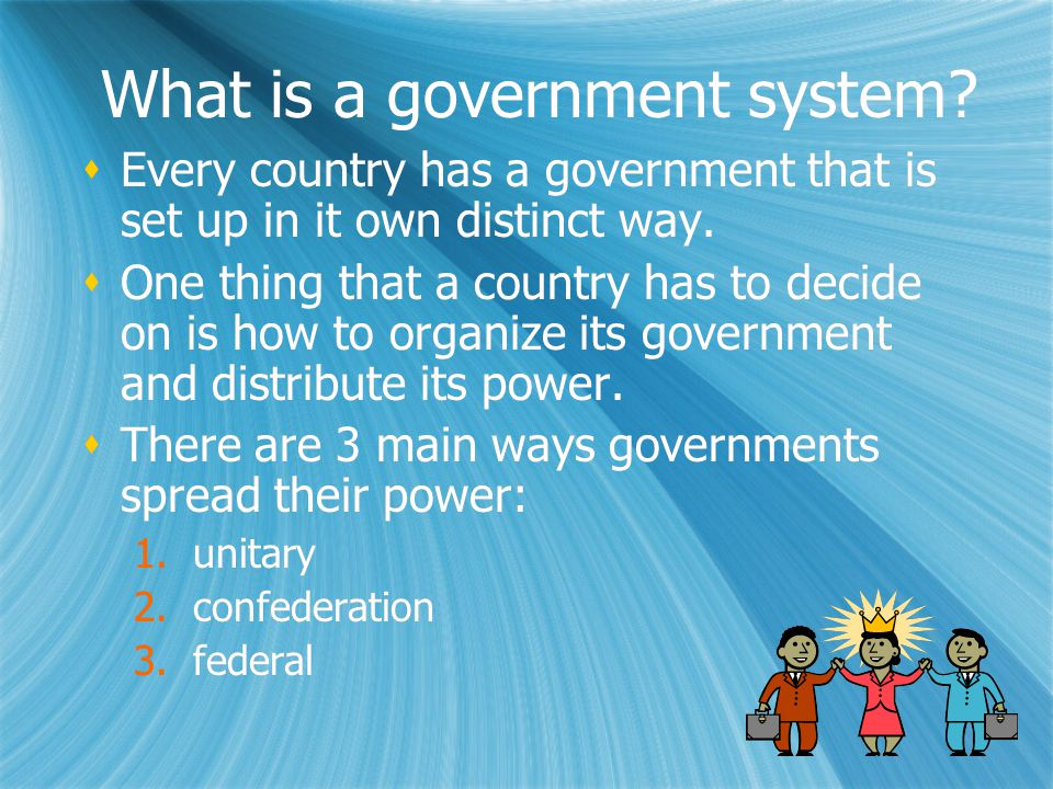 What is a government system?  Every country has a government that is set up in it own distinct way.  One thing that a country has to decide on is ho