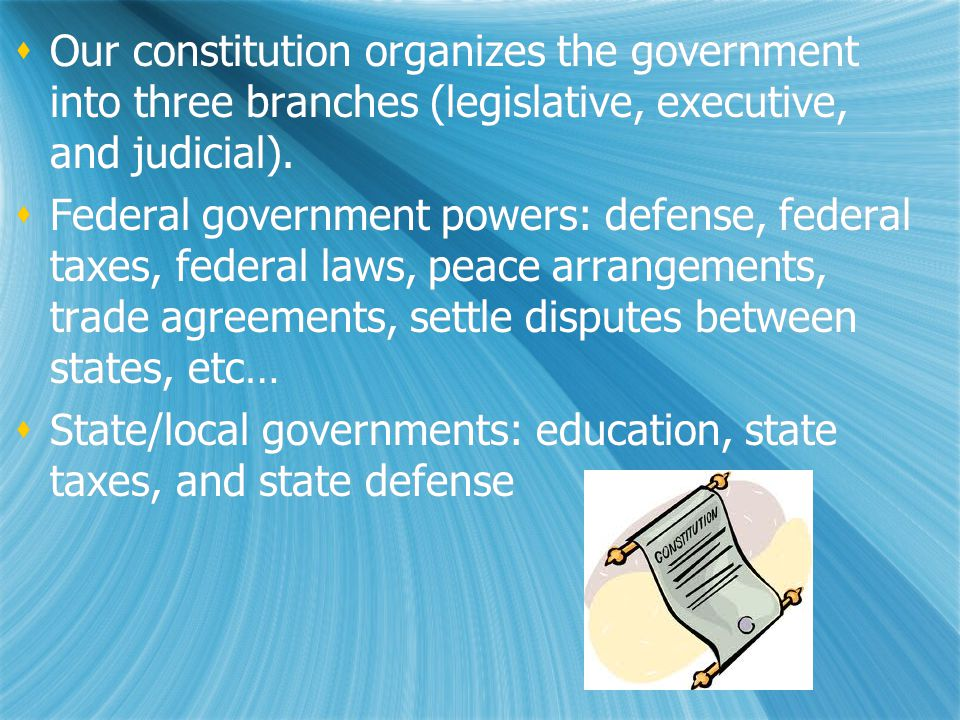  Our constitution organizes the government into three branches (legislative, executive, and judicial).  Federal government powers: defense, federal