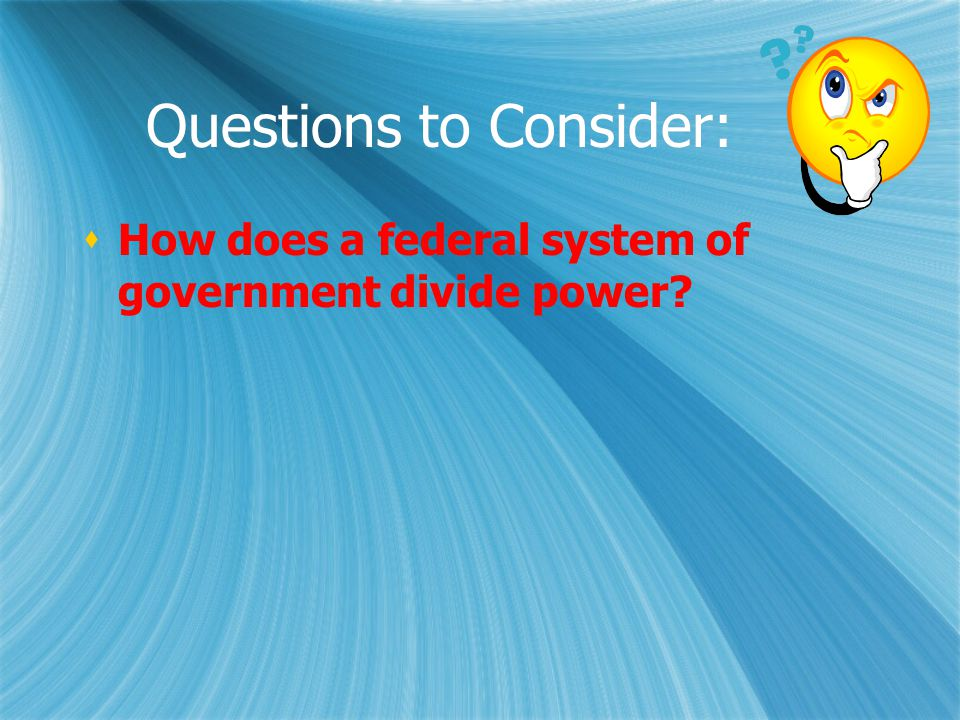 Questions to Consider:  How does a federal system of government divide power?