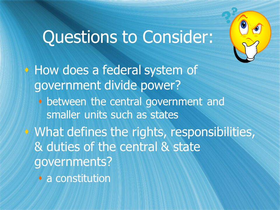 Questions to Consider:  How does a federal system of government divide power?  between the central government and smaller units such as states  Wha