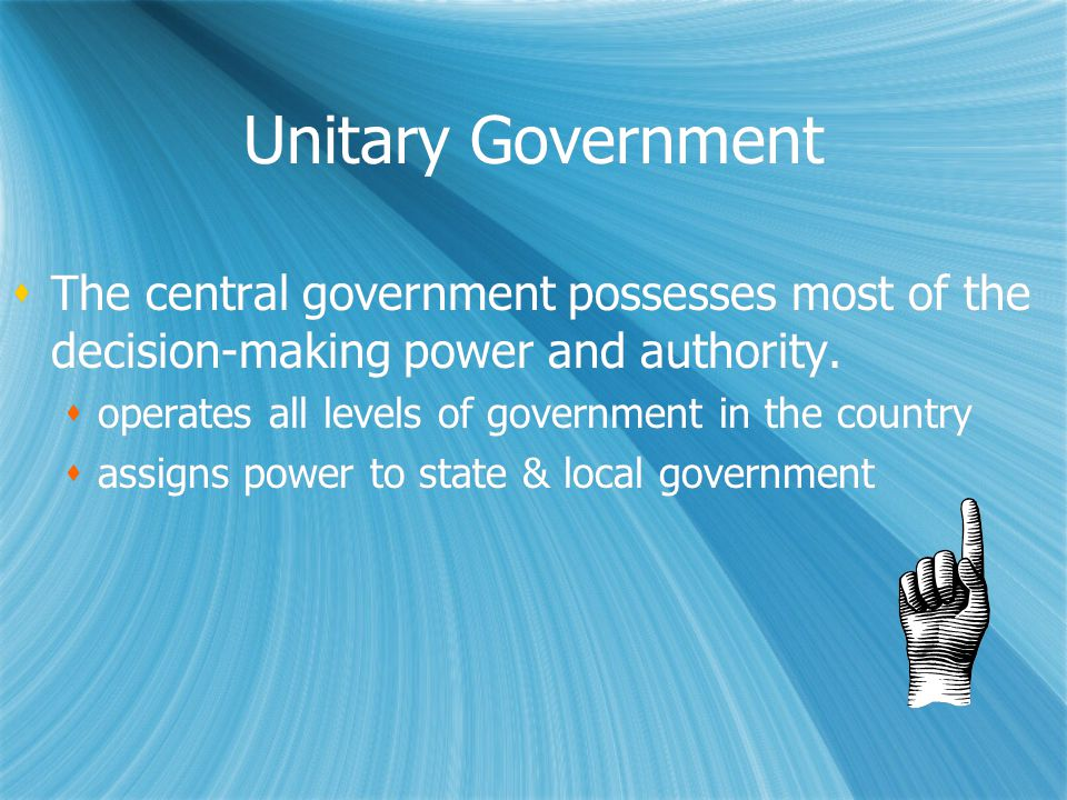 Unitary Government  The central government possesses most of the decision-making power and authority.  operates all levels of government in the coun
